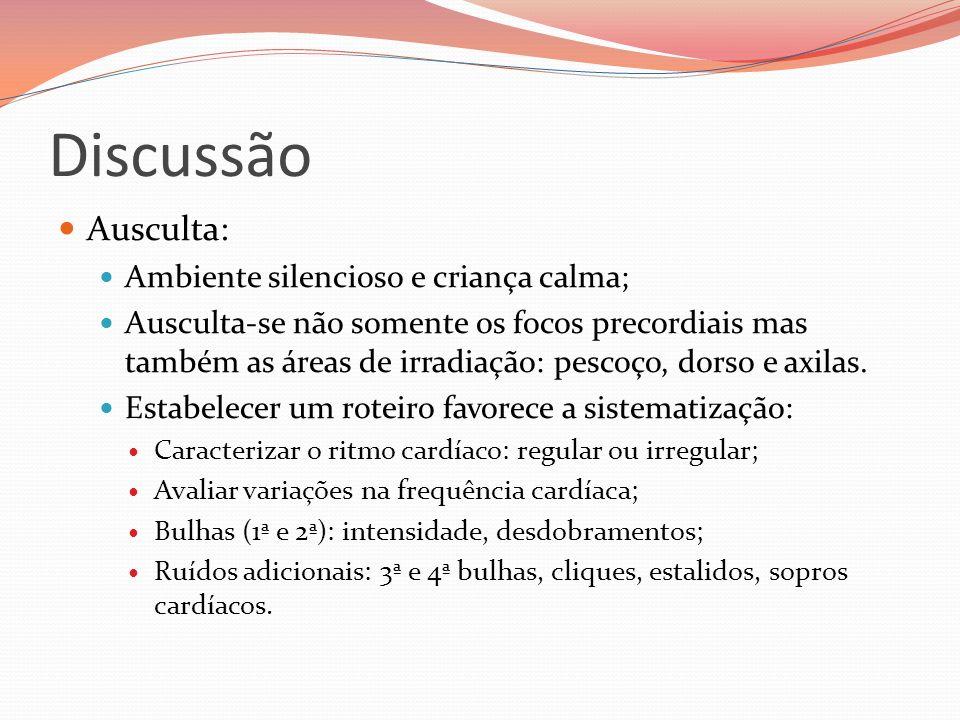 Discussão Ausculta: Ambiente silencioso e criança calma; Ausculta-se não somente os focos precordiais mas também as áreas de irradiação: pescoço, dors