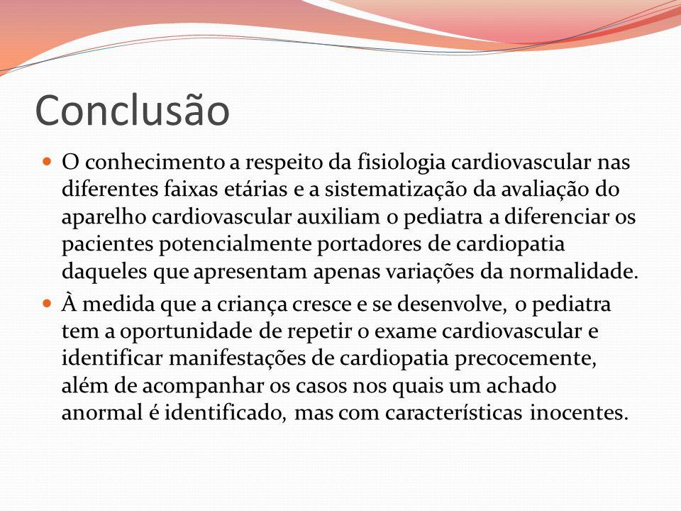 Conclusão O conhecimento a respeito da fisiologia cardiovascular nas diferentes faixas etárias e a sistematização da avaliação do aparelho cardiovascu