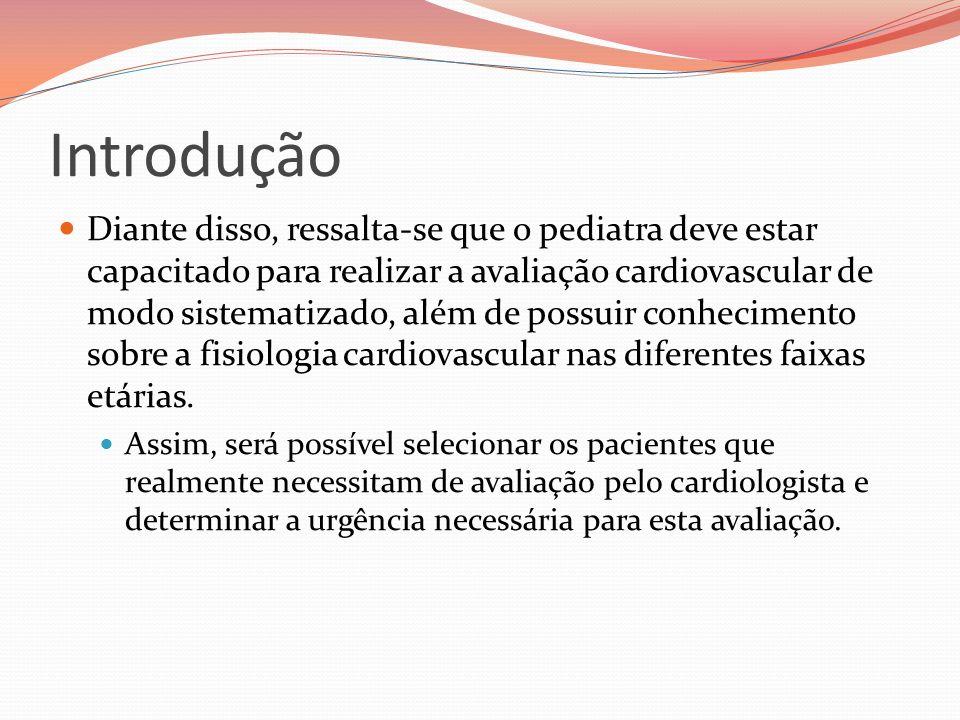 Introdução Diante disso, ressalta-se que o pediatra deve estar capacitado para realizar a avaliação cardiovascular de modo sistematizado, além de poss