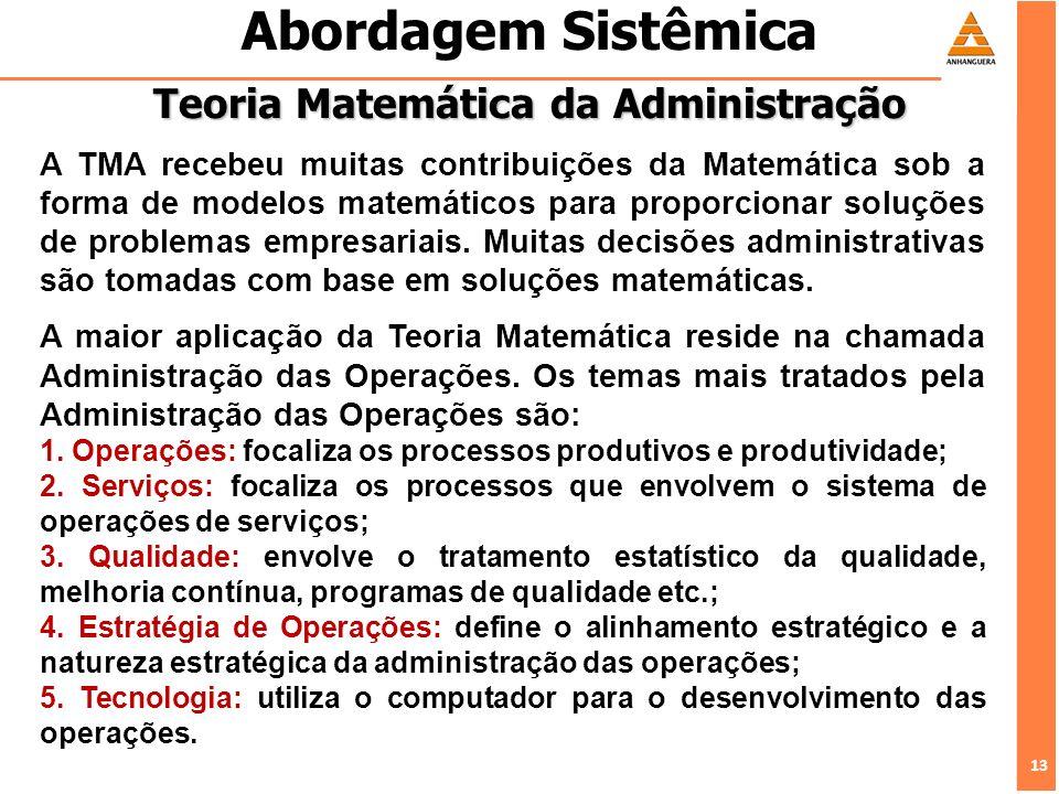 13 Abordagem Sistêmica Teoria Matemática da Administração A TMA recebeu muitas contribuições da Matemática sob a forma de modelos matemáticos para pro