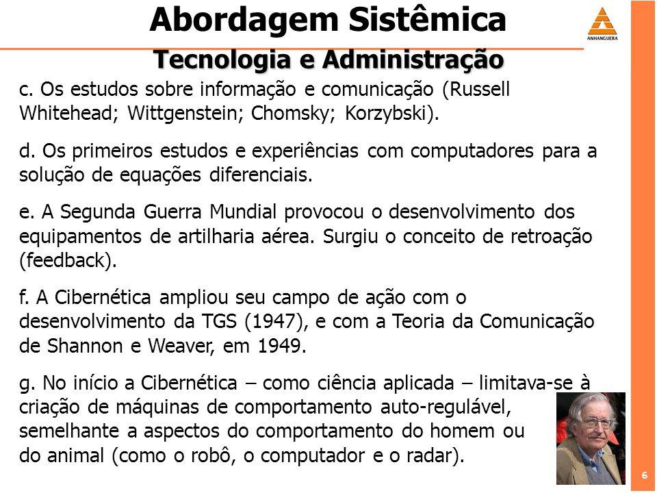 7 7 Abordagem Sistêmica Tecnologia e Administração O campo de estudos da Cibernética são os sistemas.