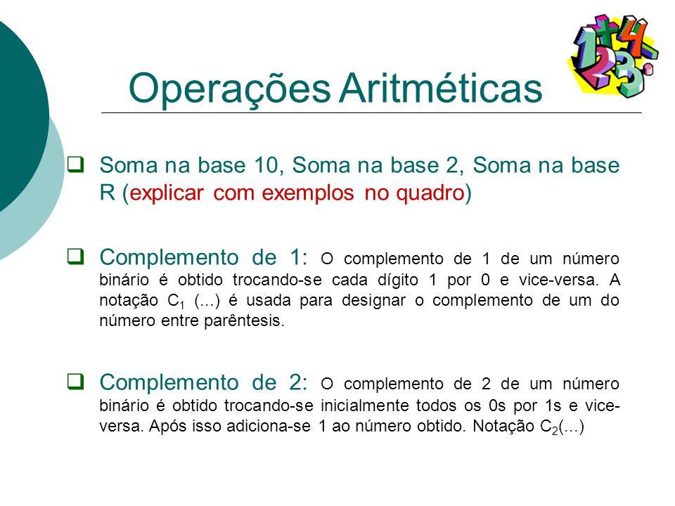 Soma na base 10, Soma na base 2, Soma na base R (explicar com exemplos no quadro) Complemento de 1: O complemento de 1 de um número binário é obtido t