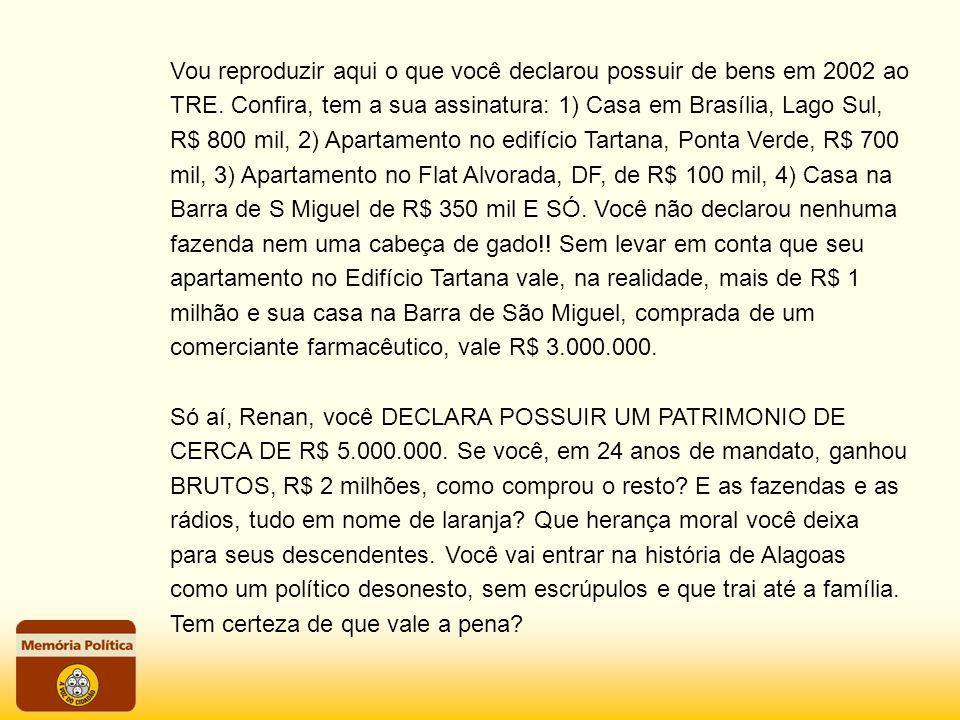 Vou reproduzir aqui o que você declarou possuir de bens em 2002 ao TRE. Confira, tem a sua assinatura: 1) Casa em Brasília, Lago Sul, R$ 800 mil, 2) A