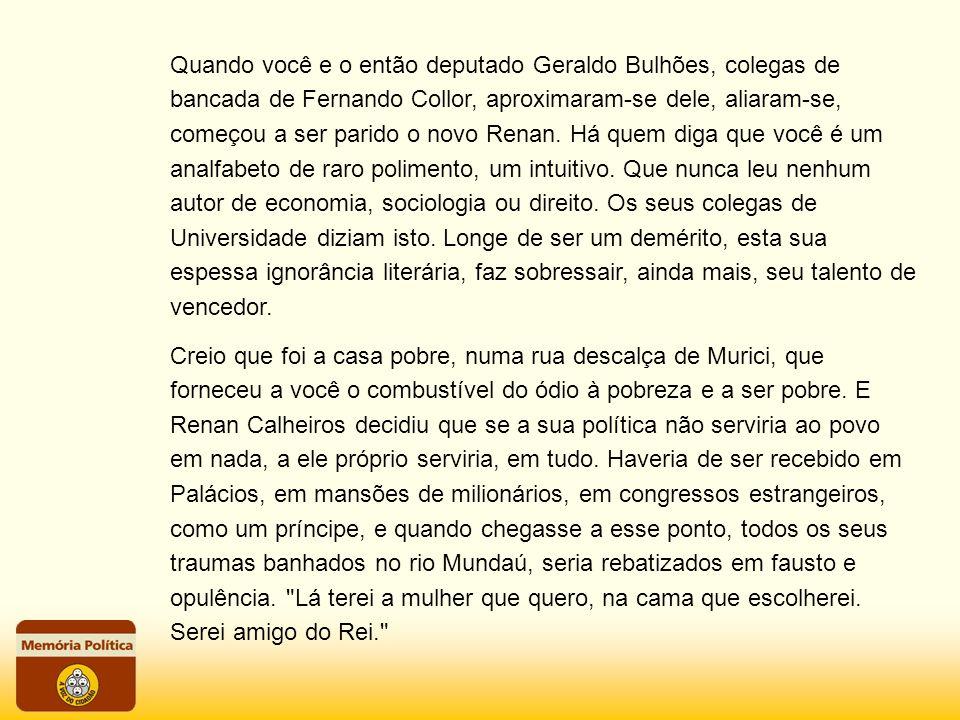 Quando você e o então deputado Geraldo Bulhões, colegas de bancada de Fernando Collor, aproximaram-se dele, aliaram-se, começou a ser parido o novo Renan.