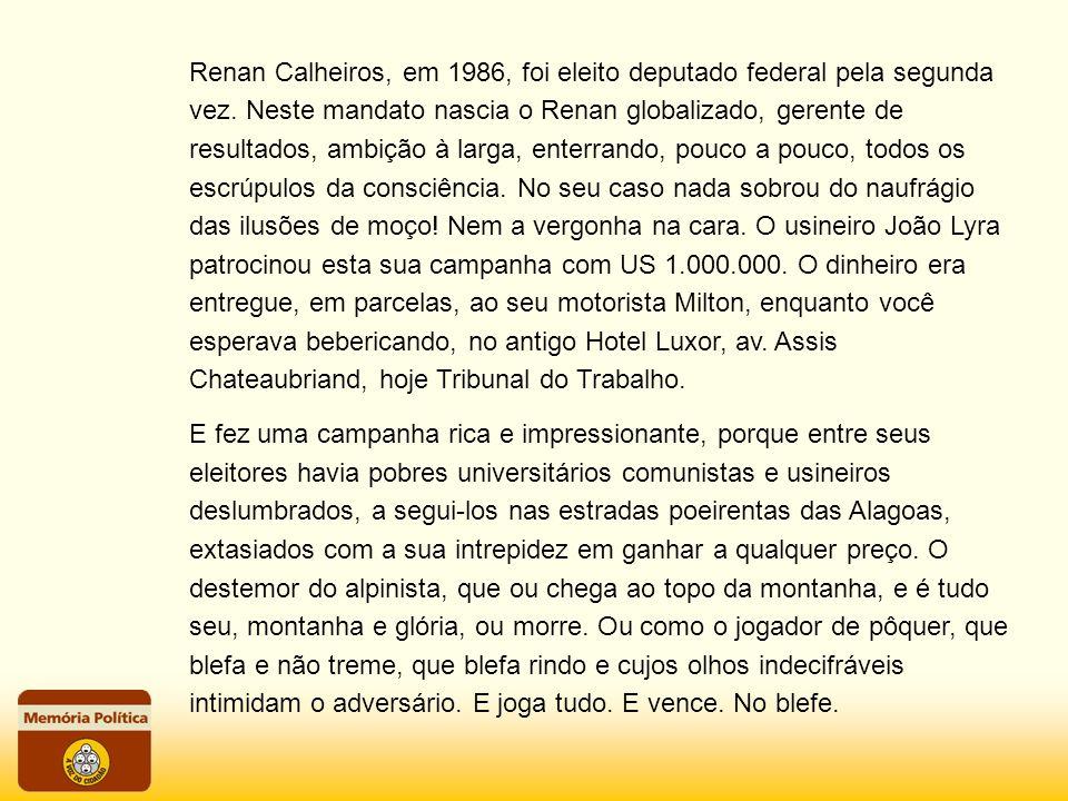 Renan Calheiros, em 1986, foi eleito deputado federal pela segunda vez. Neste mandato nascia o Renan globalizado, gerente de resultados, ambição à lar