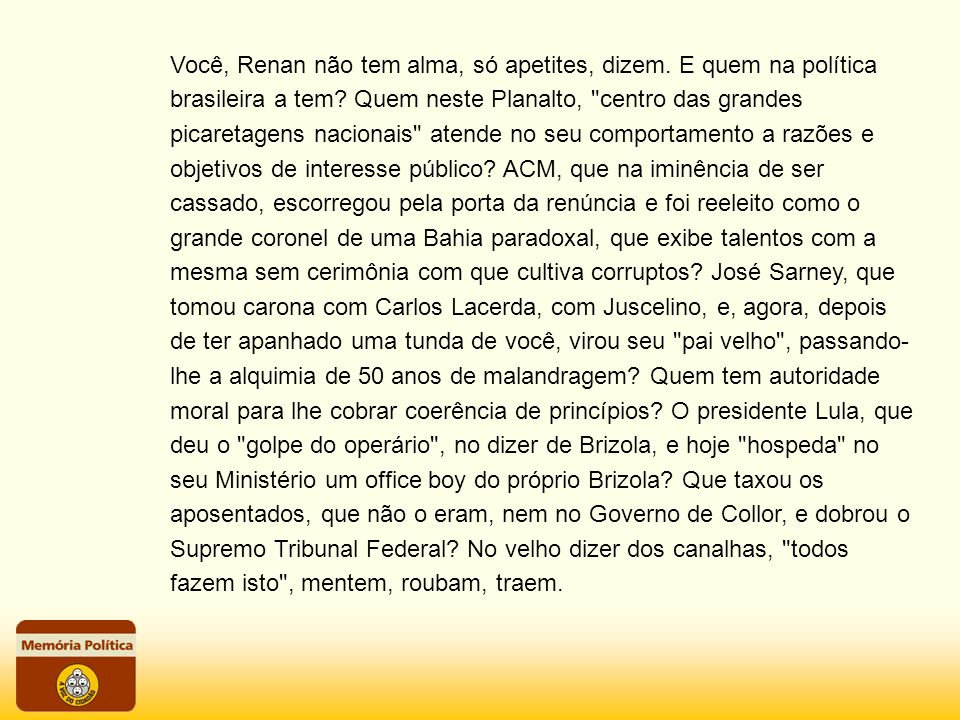 Você, Renan não tem alma, só apetites, dizem. E quem na política brasileira a tem? Quem neste Planalto,