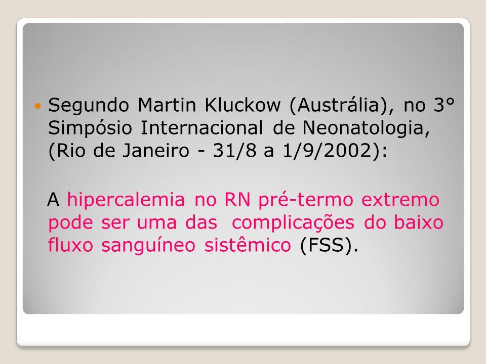 Segundo Martin Kluckow (Austrália), no 3° Simpósio Internacional de Neonatologia, (Rio de Janeiro - 31/8 a 1/9/2002): A hipercalemia no RN pré-termo e