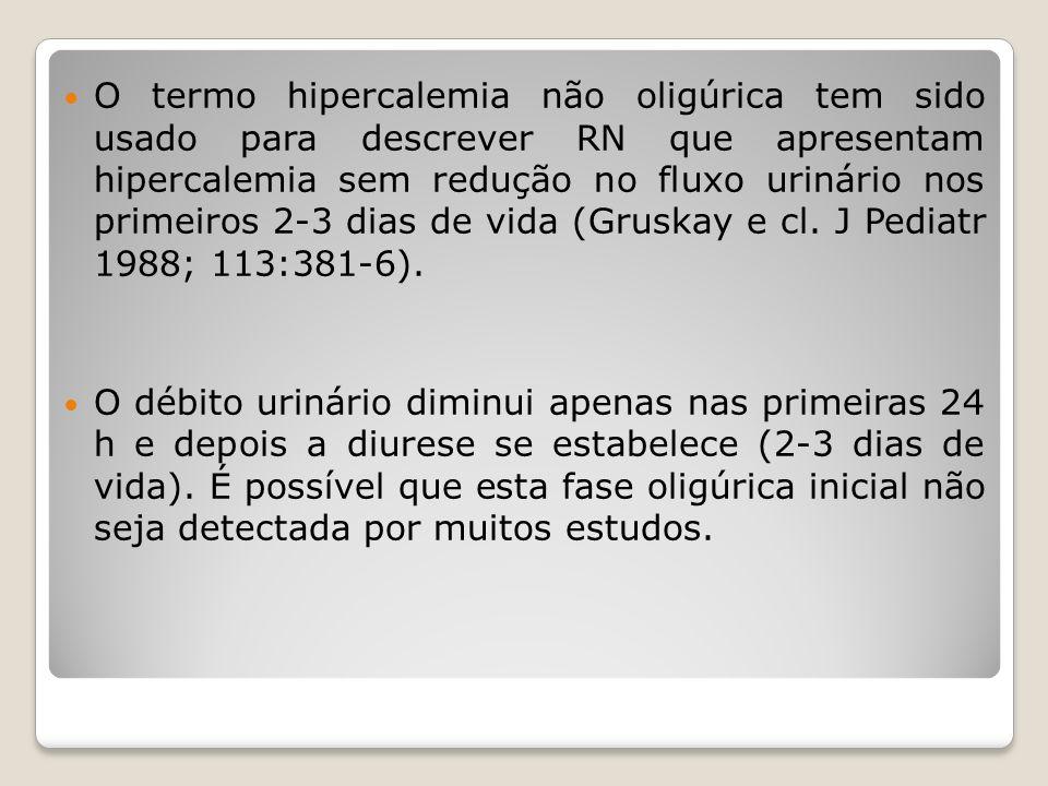 O termo hipercalemia não oligúrica tem sido usado para descrever RN que apresentam hipercalemia sem redução no fluxo urinário nos primeiros 2-3 dias d