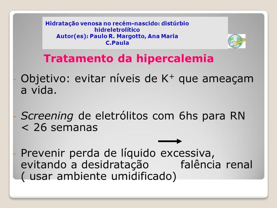 Tratamento da hipercalemia - Objetivo: evitar níveis de K + que ameaçam a vida. - Screening de eletrólitos com 6hs para RN < 26 semanas - Prevenir per
