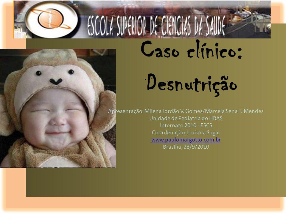 Caso clínico: Desnutrição Apresentação: Milena Jordão V. Gomes/Marcela Sena T. Mendes Unidade de Pediatria do HRAS Internato 2010 - ESCS Coordenação: