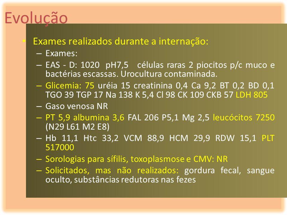 Evolução Exames realizados durante a internação: – Exames: – EAS - D: 1020 pH7,5 células raras 2 piocitos p/c muco e bactérias escassas. Urocultura co