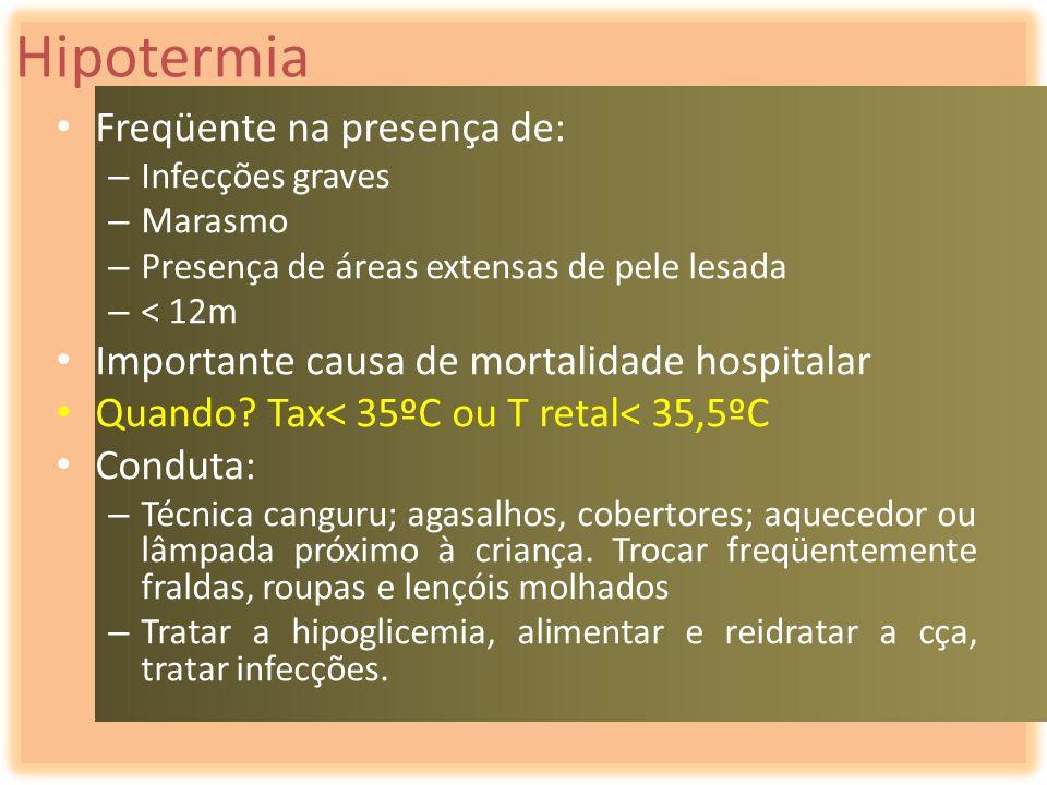 Hipotermia Freqüente na presença de: – Infecções graves – Marasmo – Presença de áreas extensas de pele lesada – < 12m Importante causa de mortalidade