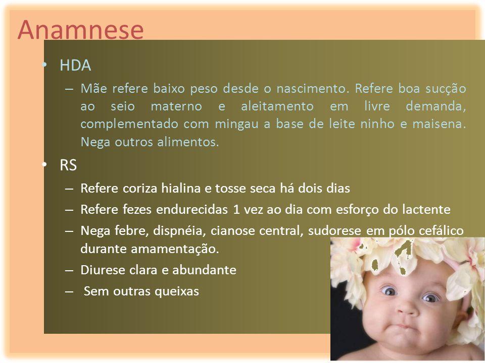 Anamnese HDA – Mãe refere baixo peso desde o nascimento. Refere boa sucção ao seio materno e aleitamento em livre demanda, complementado com mingau a