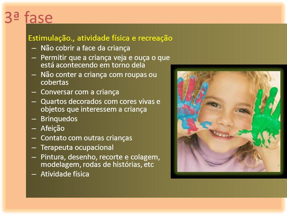 3ª fase Estimulação., atividade física e recreação – Não cobrir a face da criança – Permitir que a criança veja e ouça o que está acontecendo em torno