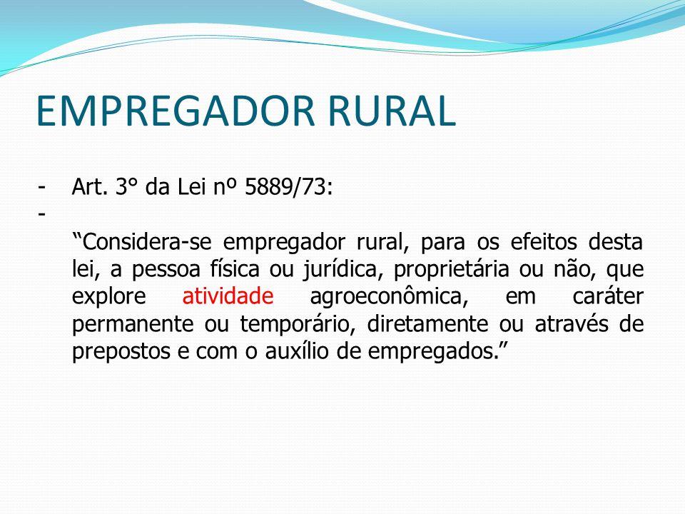 EMPREGADOR RURAL -Art. 3° da Lei nº 5889/73: - Considera-se empregador rural, para os efeitos desta lei, a pessoa física ou jurídica, proprietária ou
