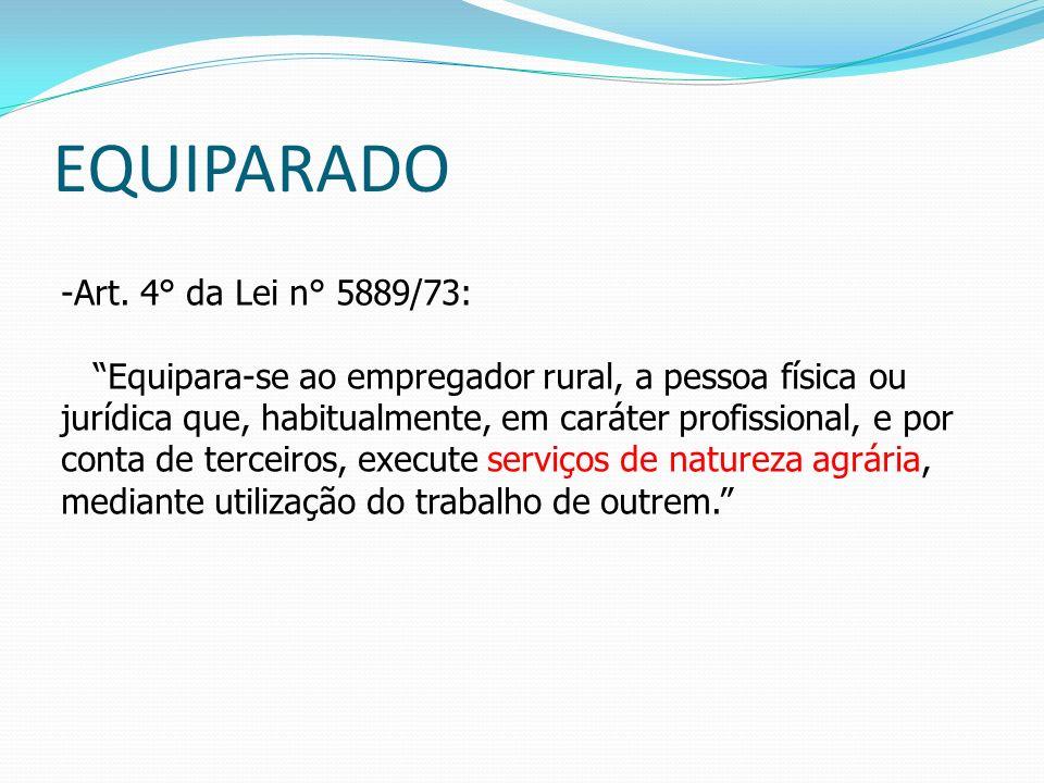 EQUIPARADO -Art. 4° da Lei n° 5889/73: Equipara-se ao empregador rural, a pessoa física ou jurídica que, habitualmente, em caráter profissional, e por