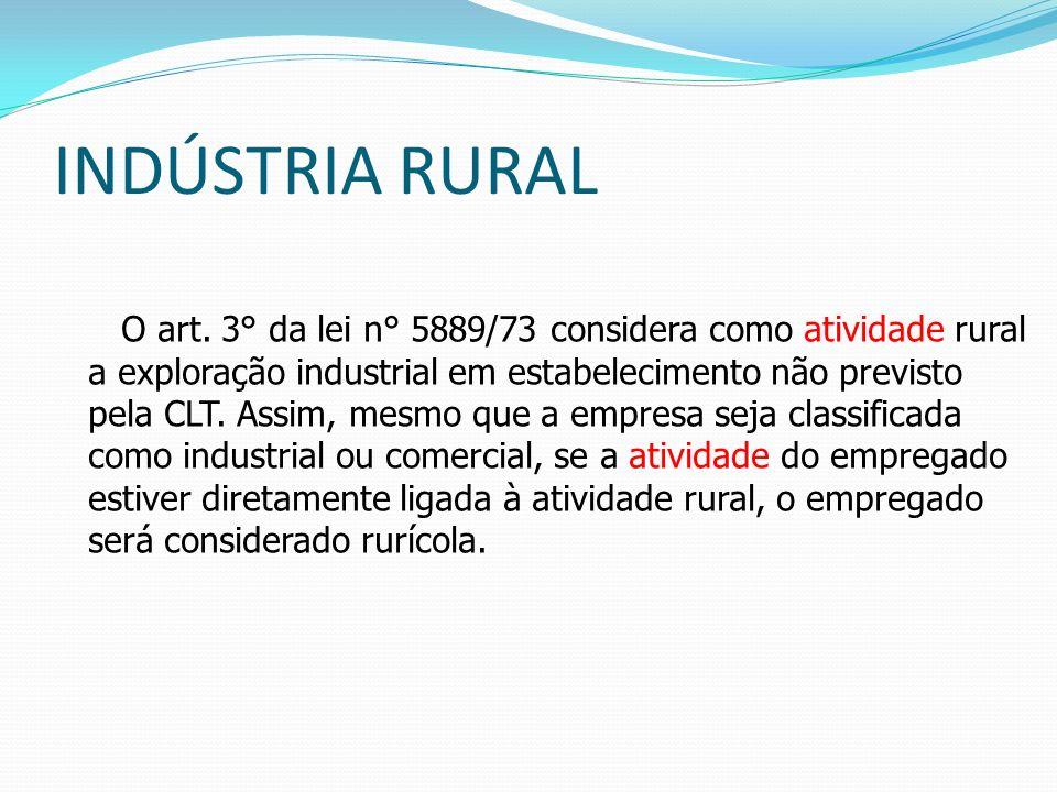 INDÚSTRIA RURAL O art. 3° da lei n° 5889/73 considera como atividade rural a exploração industrial em estabelecimento não previsto pela CLT. Assim, me