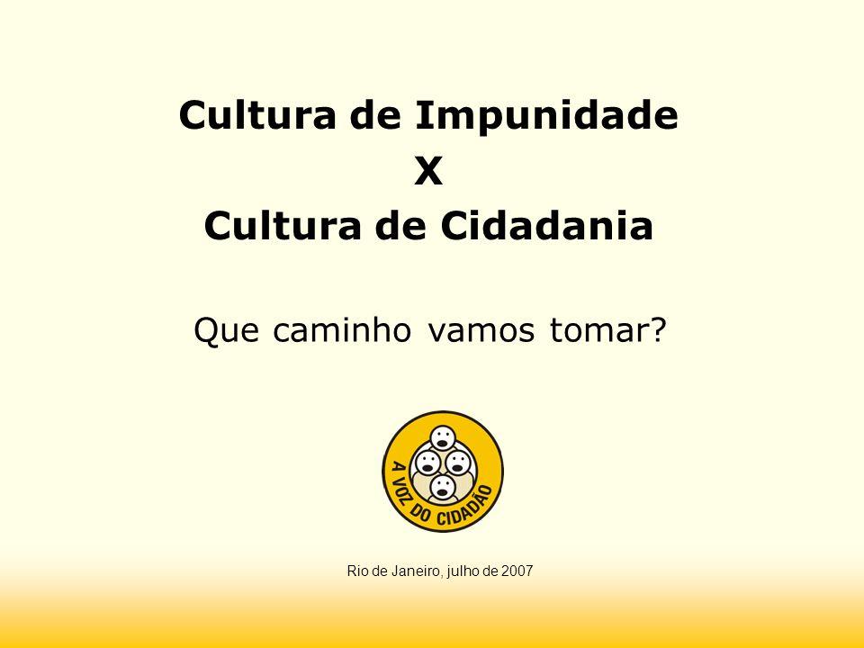 Cultura de Impunidade X Cultura de Cidadania Que caminho vamos tomar? Rio de Janeiro, julho de 2007