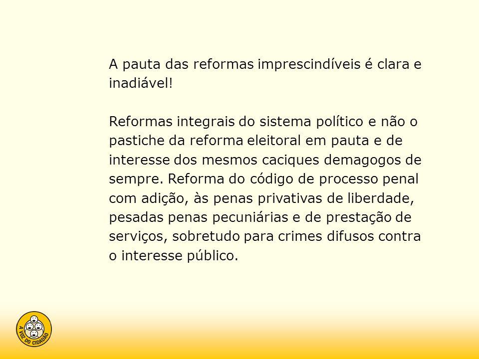 A pauta das reformas imprescindíveis é clara e inadiável! Reformas integrais do sistema político e não o pastiche da reforma eleitoral em pauta e de i