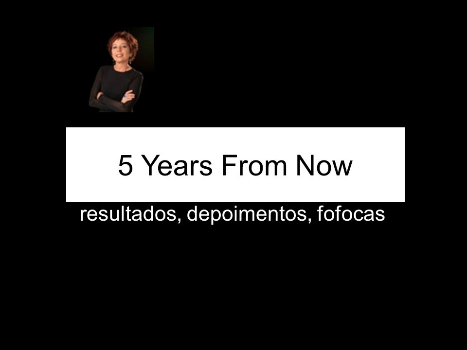 resultados, depoimentos, fofocas 5 Years From Now