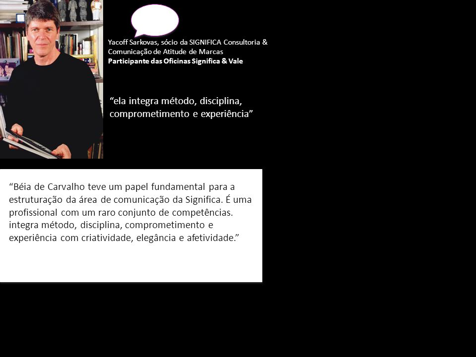 ela integra método, disciplina, comprometimento e experiência Béia de Carvalho teve um papel fundamental para a estruturação da área de comunicação da Significa.