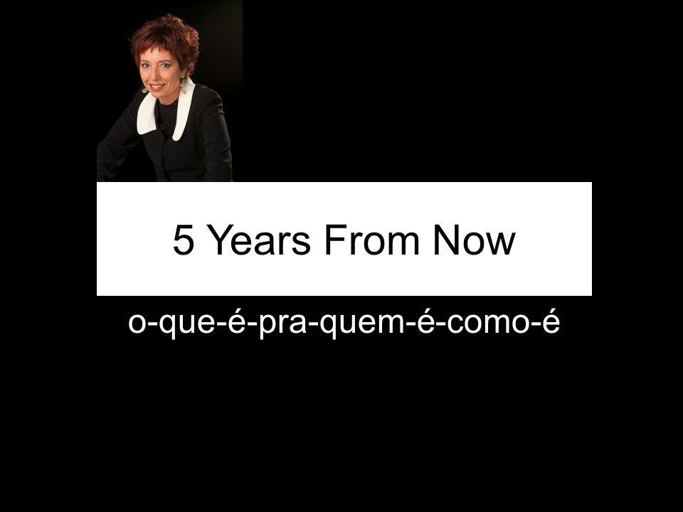 o-que-é-pra-quem-é-como-é 5 Years From Now