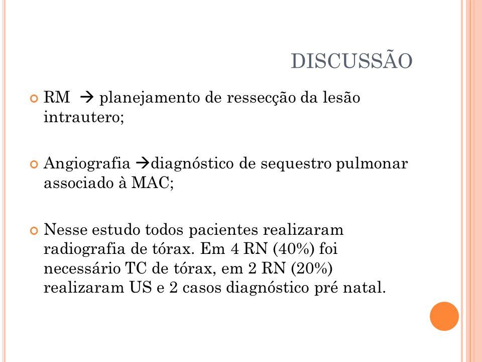 DISCUSSÃO RM planejamento de ressecção da lesão intrautero; Angiografia diagnóstico de sequestro pulmonar associado à MAC; Nesse estudo todos paciente