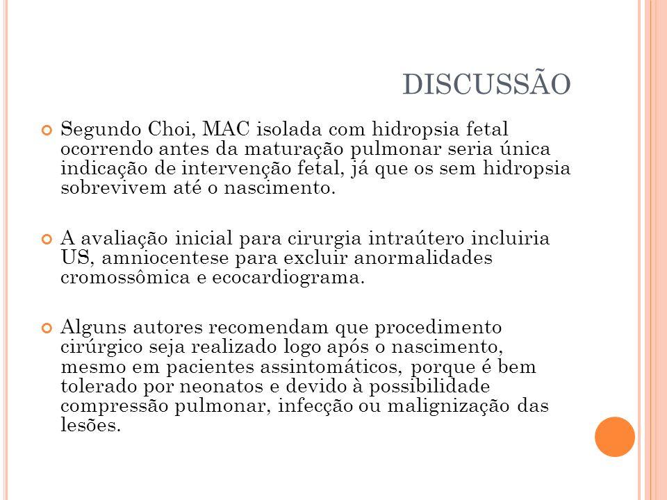 DISCUSSÃO Segundo Choi, MAC isolada com hidropsia fetal ocorrendo antes da maturação pulmonar seria única indicação de intervenção fetal, já que os se