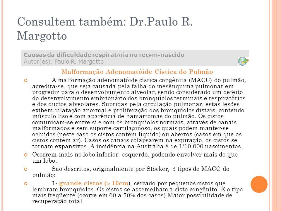 Consultem também: Dr.Paulo R. Margotto Malformação Adenomatóide Cística do Pulmão A malformação adenomatóide cística congênita (MACC) do pulmão, acred