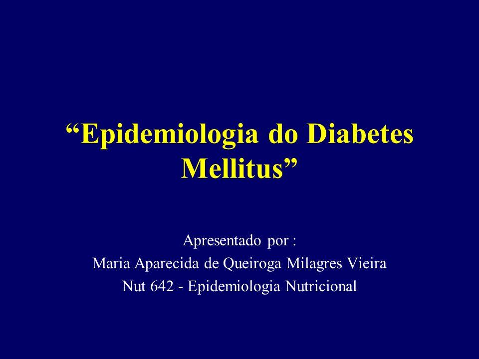 Epidemiologia do Diabetes Mellitus Apresentado por : Maria Aparecida de Queiroga Milagres Vieira Nut 642 - Epidemiologia Nutricional