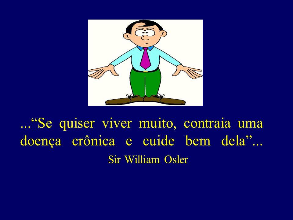 ...Se quiser viver muito, contraia uma doença crônica e cuide bem dela... Sir William Osler