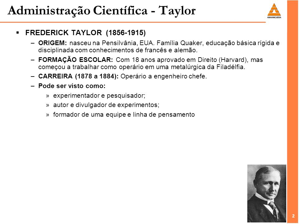 2 2 Administração Científica - Taylor FREDERICK TAYLOR (1856-1915) –ORIGEM: nasceu na Pensilvânia, EUA. Família Quaker, educação básica rígida e disci