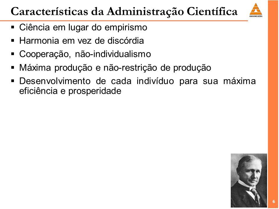 6 6 Características da Administração Científica Ciência em lugar do empirismo Harmonia em vez de discórdia Cooperação, não-individualismo Máxima produção e não-restrição de produção Desenvolvimento de cada indivíduo para sua máxima eficiência e prosperidade