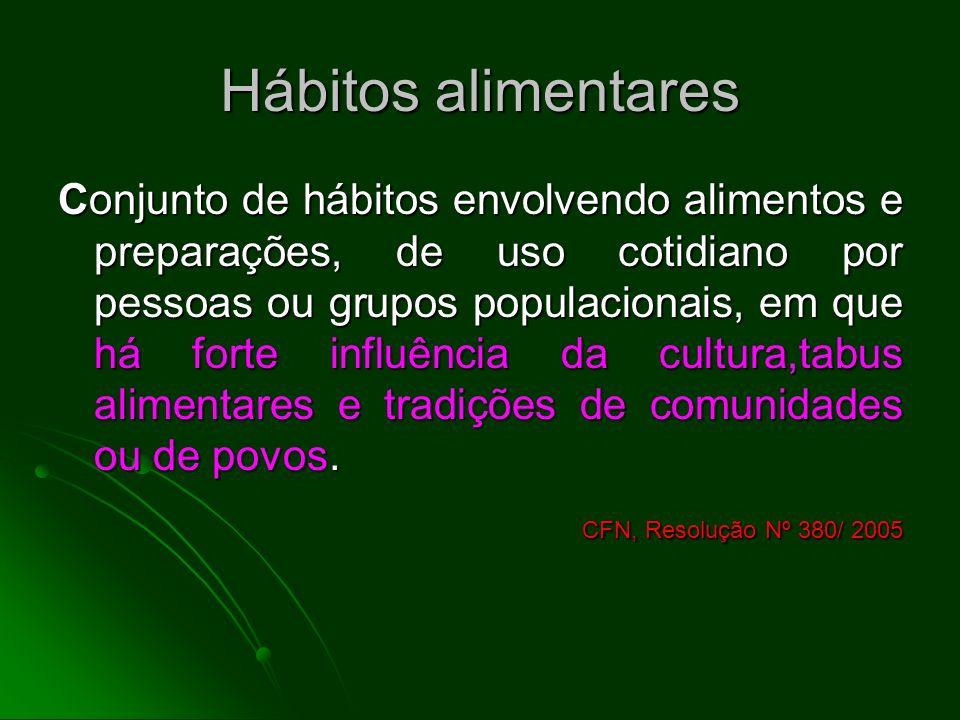 Hábitos alimentares Conjunto de hábitos envolvendo alimentos e preparações, de uso cotidiano por pessoas ou grupos populacionais, em que há forte infl