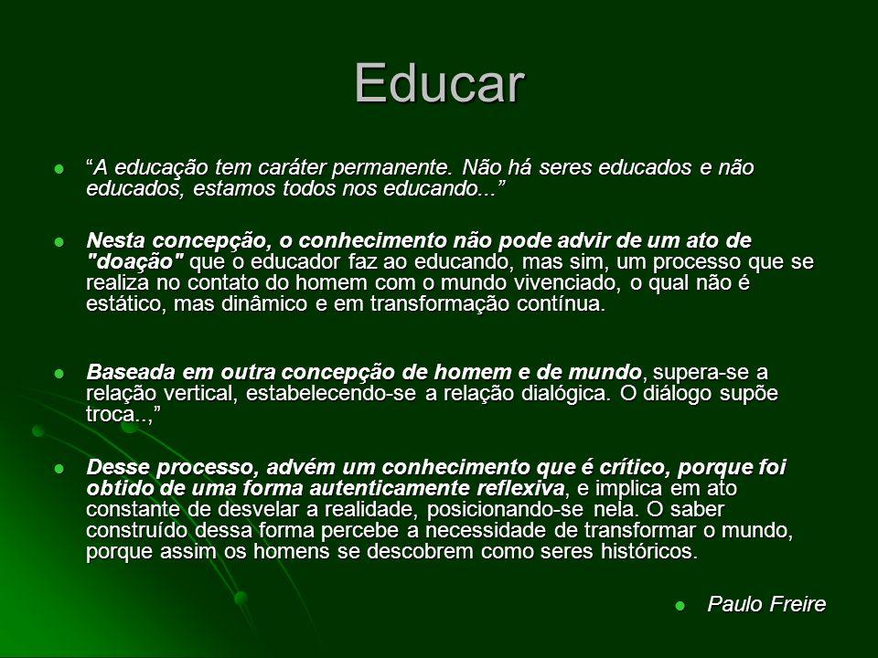 Educar A educação tem caráter permanente. Não há seres educados e não educados, estamos todos nos educando...A educação tem caráter permanente. Não há