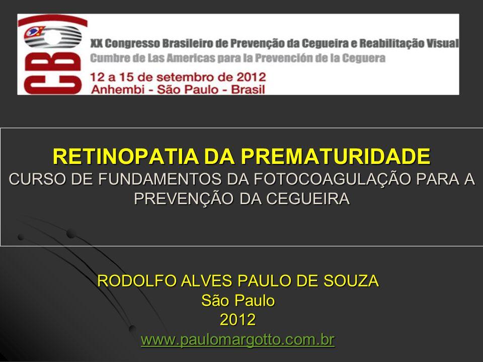 RETINOPATIA DA PREMATURIDADE CURSO DE FUNDAMENTOS DA FOTOCOAGULAÇÃO PARA A PREVENÇÃO DA CEGUEIRA RODOLFO ALVES PAULO DE SOUZA São Paulo 2012 www.paulo