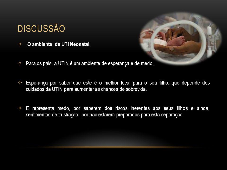 DISCUSSÃO O ambiente da UTI Neonatal Para os pais, a UTIN é um ambiente de esperança e de medo. Esperança por saber que este é o melhor local para o s