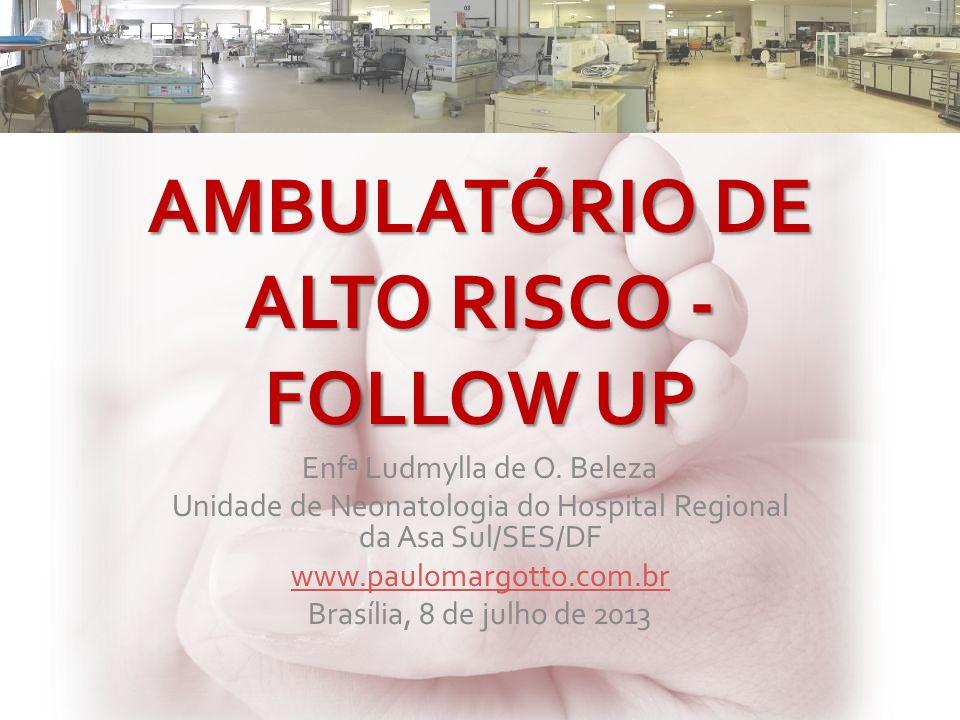 AMBULATÓRIO DE ALTO RISCO - FOLLOW UP Enfª Ludmylla de O. Beleza Unidade de Neonatologia do Hospital Regional da Asa Sul/SES/DF www.paulomargotto.com.