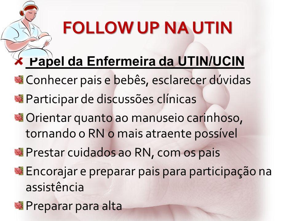 FOLLOW UP NA UTIN Papel da Enfermeira da UTIN/UCIN Conhecer pais e bebês, esclarecer dúvidas Participar de discussões clínicas Orientar quanto ao manu