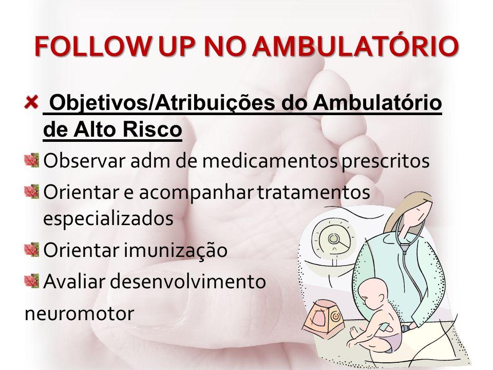 FOLLOW UP NO AMBULATÓRIO Objetivos/Atribuições do Ambulatório de Alto Risco Observar adm de medicamentos prescritos Orientar e acompanhar tratamentos