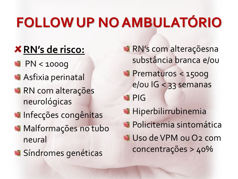 FOLLOW UP NO AMBULATÓRIO RNs de risco: PN < 1000g Asfixia perinatal RN com alterações neurológicas Infecções congênitas Malformações no tubo neural Sí