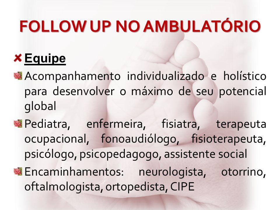FOLLOW UP NO AMBULATÓRIO Equipe Acompanhamento individualizado e holístico para desenvolver o máximo de seu potencial global Pediatra, enfermeira, fis