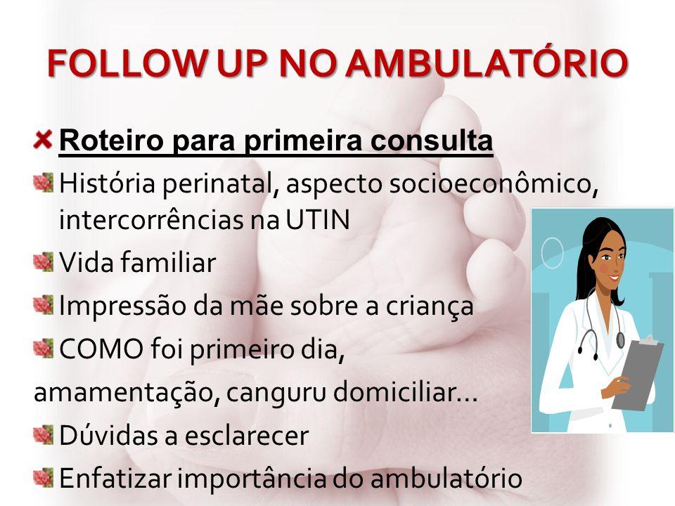 FOLLOW UP NO AMBULATÓRIO Roteiro para primeira consulta História perinatal, aspecto socioeconômico, intercorrências na UTIN Vida familiar Impressão da