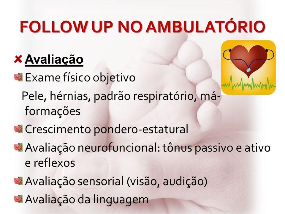 FOLLOW UP NO AMBULATÓRIO Avaliação Exame físico objetivo Pele, hérnias, padrão respiratório, má- formações Crescimento pondero-estatural Avaliação neu