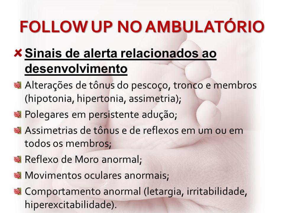 FOLLOW UP NO AMBULATÓRIO Sinais de alerta relacionados ao desenvolvimento Alterações de tônus do pescoço, tronco e membros (hipotonia, hipertonia,