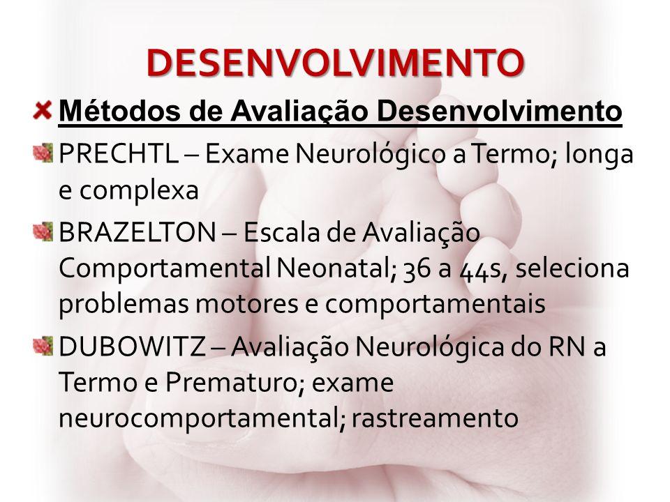 DESENVOLVIMENTO Métodos de Avaliação Desenvolvimento PRECHTL – Exame Neurológico a Termo; longa e complexa BRAZELTON – Escala de Avaliação Comportamen