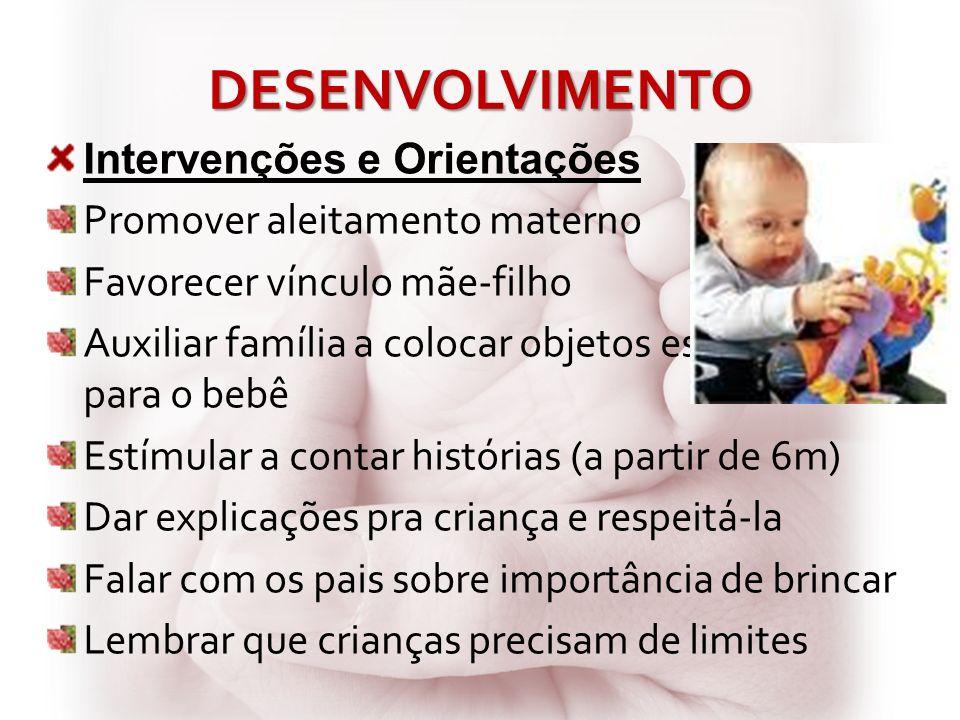 DESENVOLVIMENTO Intervenções e Orientações Promover aleitamento materno Favorecer vínculo mãe-filho Auxiliar família a colocar objetos estimulantes pa