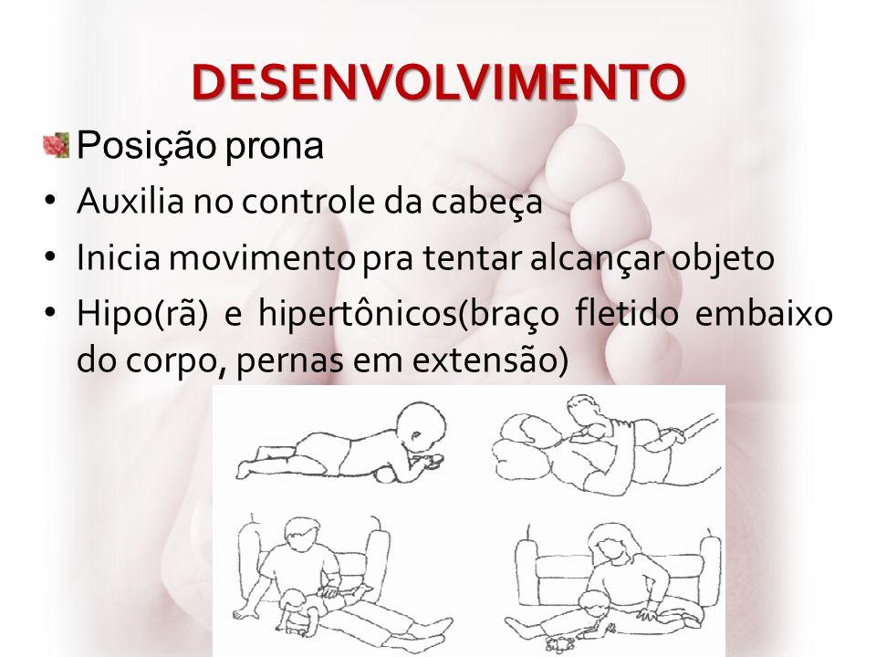 DESENVOLVIMENTO Posição prona Auxilia no controle da cabeça Inicia movimento pra tentar alcançar objeto Hipo(rã) e hipertônicos(braço fletido embaixo