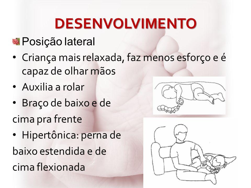DESENVOLVIMENTO Posição lateral Criança mais relaxada, faz menos esforço e é capaz de olhar mãos Auxilia a rolar Braço de baixo e de cima pra frente H