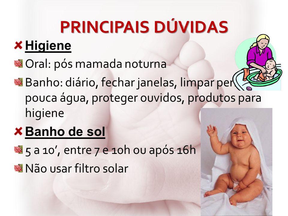 PRINCIPAIS DÚVIDAS Higiene Oral: pós mamada noturna Banho: diário, fechar janelas, limpar períneo, pouca água, proteger ouvidos, produtos para higiene